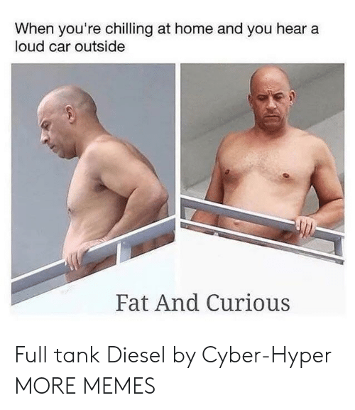 Dank, Memes, and Target: When you're chilling at home and you hear a  loud car outside  Fat And Curious Full tank Diesel by Cyber-Hyper MORE MEMES
