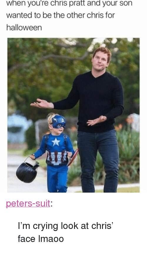 """Chris Pratt, Crying, and Tumblr: when you're chris pratt and your son  wanted to be the other chris for  halloweern <p><a href=""""https://peters-suit.tumblr.com/post/167495033379/im-crying-look-at-chris-face-lmaoo"""" class=""""tumblr_blog"""">peters-suit</a>:</p>  <blockquote><p>I'm crying look at chris' face lmaoo</p></blockquote>"""