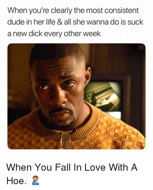 Dude, Fall, and Hoe: When you're clearly the most consistent  dude in her life & all she wanna do is suck  a new dick every other week When You Fall In Love With A Hoe. 🤦🏽♂️