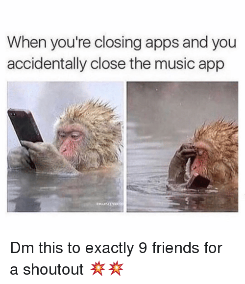 Friends, Memes, and Music: When you're closing apps and you  accidentally close the music app Dm this to exactly 9 friends for a shoutout 💥💥