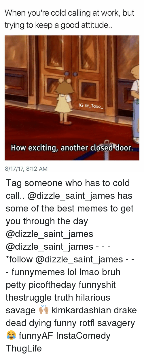 Cold Call: When you're cold calling at work, but  trying to keep a good attitude  IG @_Taxo_  2  How exciting, another closed door.  8/17/17, 8:12 AM Tag someone who has to cold call.. @dizzle_saint_james has some of the best memes to get you through the day @dizzle_saint_james @dizzle_saint_james - - - *follow @dizzle_saint_james - - - funnymemes lol lmao bruh petty picoftheday funnyshit thestruggle truth hilarious savage 🙌🏽 kimkardashian drake dead dying funny rotfl savagery 😂 funnyAF InstaComedy ThugLife