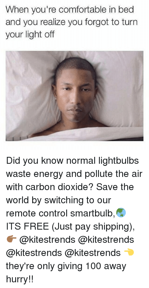 Pollute: When you're comfortable in bed  and you realize you forgot to turn  your light off Did you know normal lightbulbs waste energy and pollute the air with carbon dioxide? Save the world by switching to our remote control smartbulb,🌏 ITS FREE (Just pay shipping), 👉🏾 @kitestrends @kitestrends @kitestrends @kitestrends 👈 they're only giving 100 away hurry!!