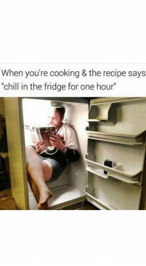 """Chill, Fridge, and One: When you're cooking & the recipe says  """"chill in the fridge for one hour"""""""