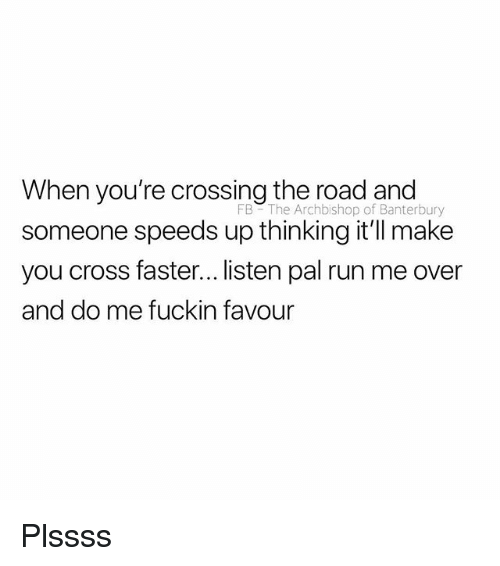 Run, Cross, and British: When you're crossing the road and  someone speeds up thinking it'l make  you cross faster... listen pal run me over  and do me fuckin favour  FB The Archbishop of Banterbury Plssss
