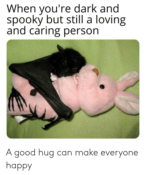 Good, Happy, and Spooky: When you're dark and  spooky but still a loving  and caring person A good hug can make everyone happy