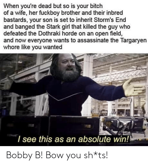 Dothraki: When you're dead but so is your bitch  of a wife, her fuckboy brother and their inbred  bastards, your son is set to inherit Storm's End  and banged the Stark girl that killed the guy who  defeated the Dothraki horde on an open field,  and now everyone wants to assassinate the Targaryen  whore like you wanted  l see this as an absolute win! Bobby B! Bow you sh*ts!