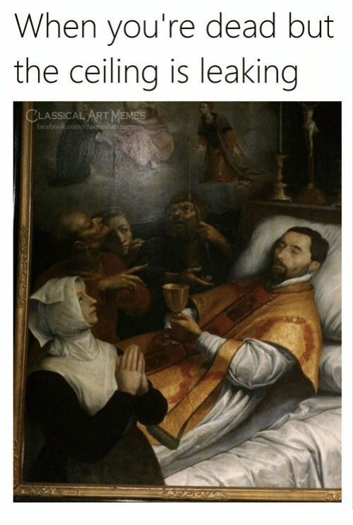 Leaking: When you're dead but  the ceiling is leaking  LASSICAL ART MEMES