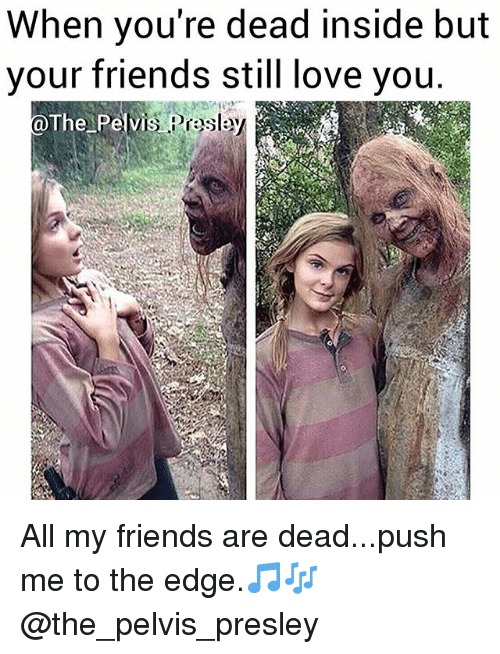 Friends, Love, and Memes: When you're dead inside but  your friends still love you  The Pelvi  s Praslay All my friends are dead...push me to the edge.🎵🎶 @the_pelvis_presley
