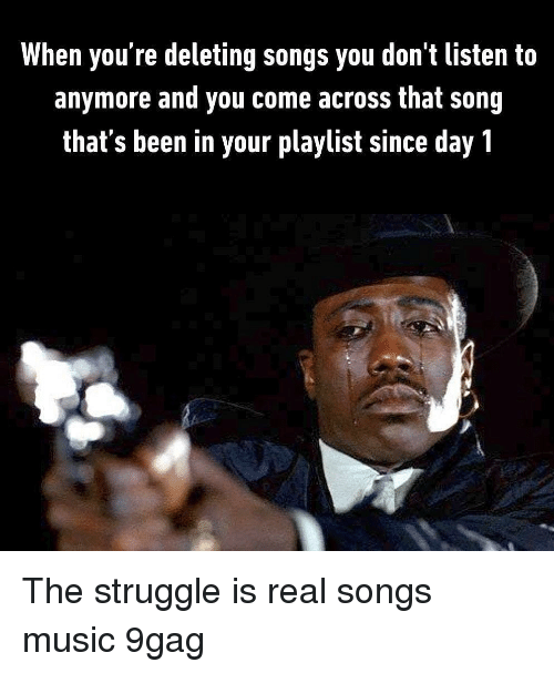 9gag, Memes, and Music: When you're deleting songs you don't listen to  anymore and you come across that song  that's been in your playlist since day 1 The struggle is real songs music 9gag