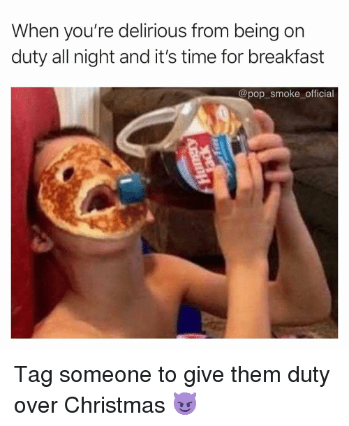 Christmas, Memes, and Pop: When you're delirious from being on  duty all night and it's time for breakfast  @pop smoke official Tag someone to give them duty over Christmas 😈