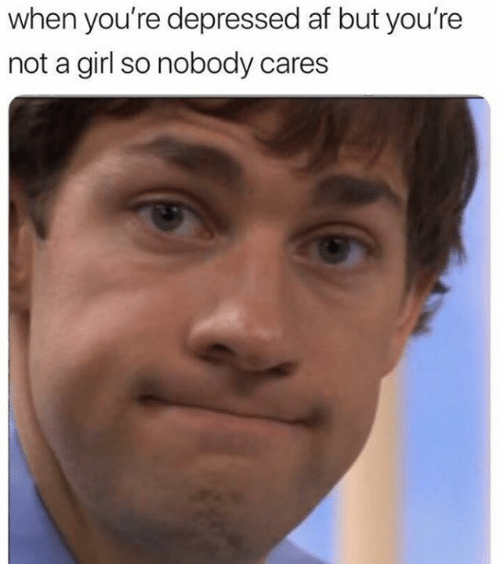 Af, Memes, and Girl: when you're depressed af but you're  not a girl so nobody cares