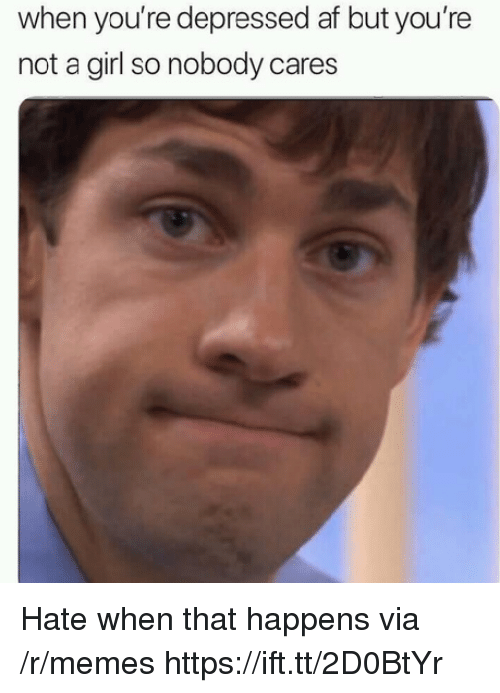 Af, Memes, and Girl: when you're depressed af but you're  not a girl so nobody cares Hate when that happens via /r/memes https://ift.tt/2D0BtYr