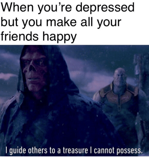 Friends, Happy, and All Your Friends: When you're depressed  but you make all your  friends happy  I guide others to a treasure I cannot possess
