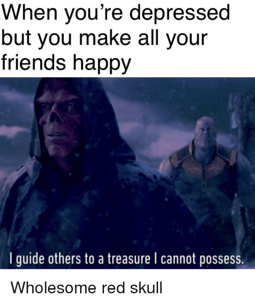 Friends, Happy, and Skull: When you're depressed  but you make all your  friends happy  Iguide others to a treasure I cannot posses Wholesome red skull