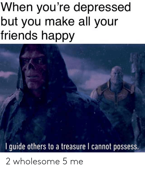 Friends, Happy, and Wholesome: When you're depressed  but you make all your  friends happy  I guide others to a treasure I cannot possess 2 wholesome 5 me