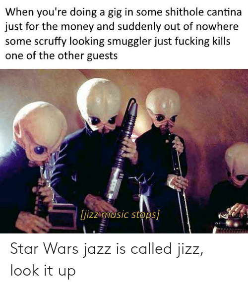 Out Of: When you're doing a gig in some shithole cantina  just for the money and suddenly out of nowhere  some scruffy looking smuggler just fucking kills  one of the other guests  [jizz music stops] Star Wars jazz is called jizz, look it up