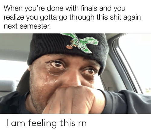 You Realize: When you're done with finals and you  realize you gotta go through this shit again  next semester. I am feeling this rn