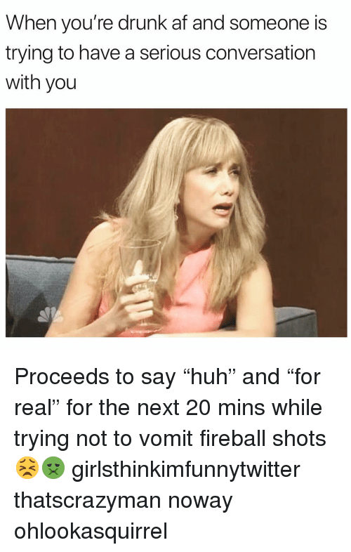 "Drunk Af: When you're drunk af and someone is  trying to have a serious conversation  with you Proceeds to say ""huh"" and ""for real"" for the next 20 mins while trying not to vomit fireball shots😣🤢 girlsthinkimfunnytwitter thatscrazyman noway ohlookasquirrel"