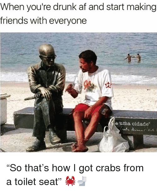 "Drunk Af: When you're drunk af and start making  friends with everyone  a uma cidade ""So that's how I got crabs from a toilet seat"" 🦀🚽"