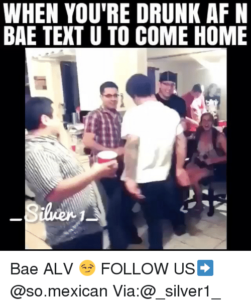 Af, Bae, and Drunk: WHEN YOU'RE DRUNK AF N  BAE TEXT U TO COME HOME Bae ALV 😏 FOLLOW US➡️ @so.mexican Via:@_silver1_