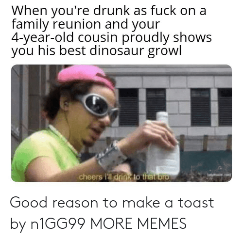Dank, Dinosaur, and Drunk: When you're drunk as fuck on a  family reunion and your  4-year-old cousin proudly shows  you his best dinosaur growl  cheers i'll drink to that bro Good reason to make a toast by n1GG99 MORE MEMES
