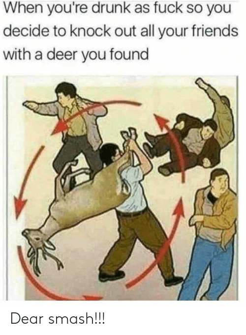 Youre Drunk: When you're drunk as fuck so you  decide to knock out all your friends  with a deer you found Dear smash!!!