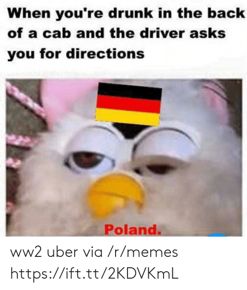 Drunk, Memes, and Uber: When you're drunk in the back  of a cab and the driver asks  you for directions  Poland. ww2 uber via /r/memes https://ift.tt/2KDVKmL