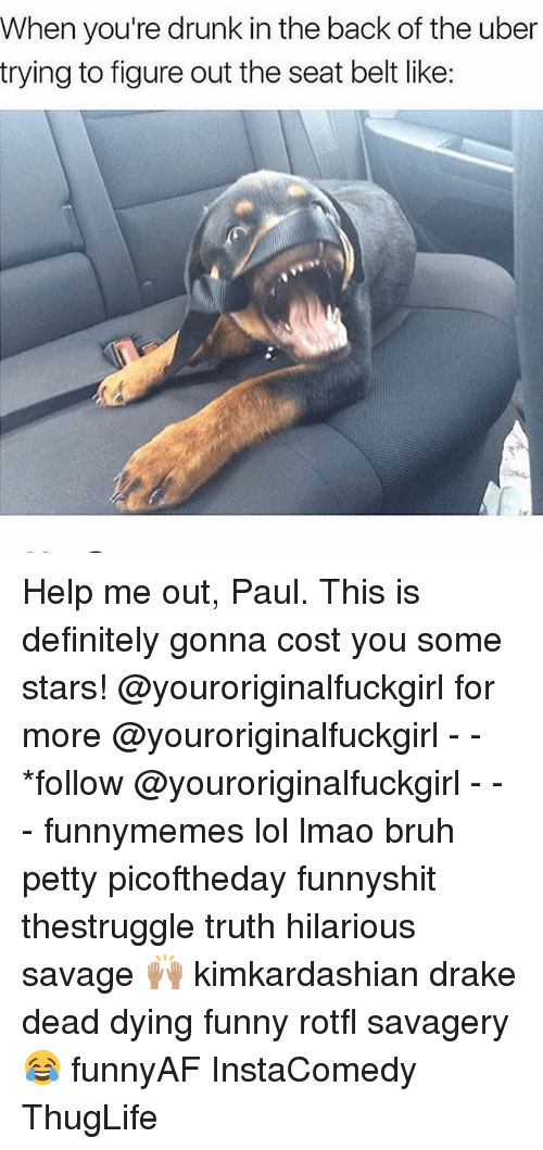 Belting: When you're drunk in the back of the uber  trying to figure out the seat belt like: Help me out, Paul. This is definitely gonna cost you some stars! @youroriginalfuckgirl for more @youroriginalfuckgirl - - *follow @youroriginalfuckgirl - - - funnymemes lol lmao bruh petty picoftheday funnyshit thestruggle truth hilarious savage 🙌🏽 kimkardashian drake dead dying funny rotfl savagery 😂 funnyAF InstaComedy ThugLife