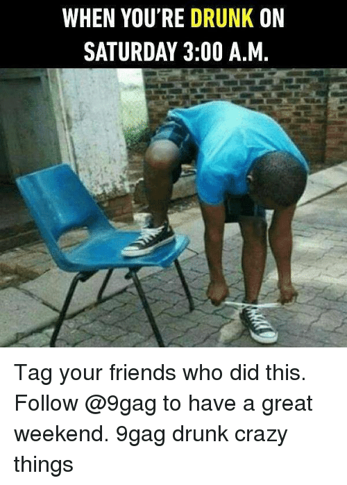 Great Weekend: WHEN YOU'RE DRUNK ON  SATURDAY 3:00 A.M Tag your friends who did this. Follow @9gag to have a great weekend. 9gag drunk crazy things