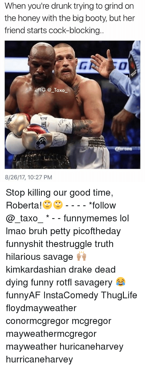 Bootye: When you're drunk trying to grind on  the honey with the big booty, but her  friend starts cock-blocking  IG @_Taxo  8/26/17, 10:27 PM Stop killing our good time, Roberta!🙄🙄 - - - - *follow @_taxo_ * - - funnymemes lol lmao bruh petty picoftheday funnyshit thestruggle truth hilarious savage 🙌🏽 kimkardashian drake dead dying funny rotfl savagery 😂 funnyAF InstaComedy ThugLife floydmayweather conormcgregor mcgregor mayweathermcgregor mayweather huricaneharvey hurricaneharvey