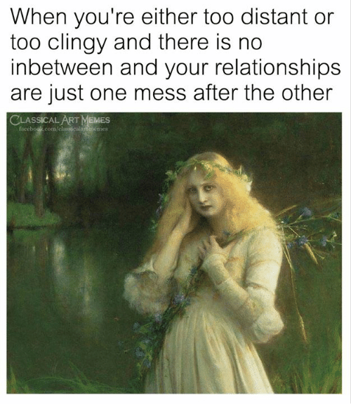 Memes, Relationships, and Classical Art: When you're either too distant or  too clingy and there is no  inbetween and your relationships  are just one mess after the other  LASSICAL ART MEMES  facebouk.com/classicalartmemes