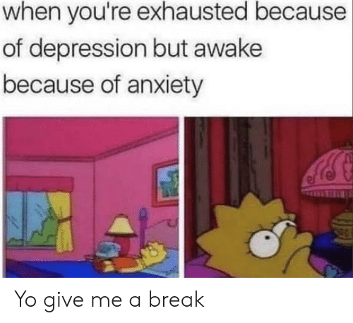 Yo, Anxiety, and Break: when you're exhausted because  of depression but awake  because of anxiety Yo give me a break