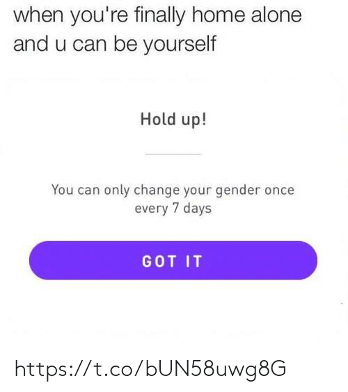 got it: when you're finally home alone  and u can be yourself  Hold up!  You can only change your gender once  every 7 days  GOT IT https://t.co/bUN58uwg8G