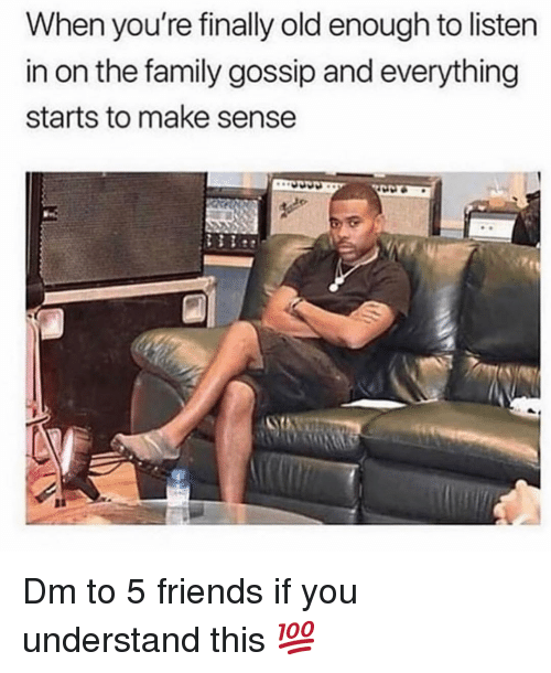 Family, Friends, and Memes: When you're finally old enough to listen  in on the family gossip and everything  starts to make sense Dm to 5 friends if you understand this 💯