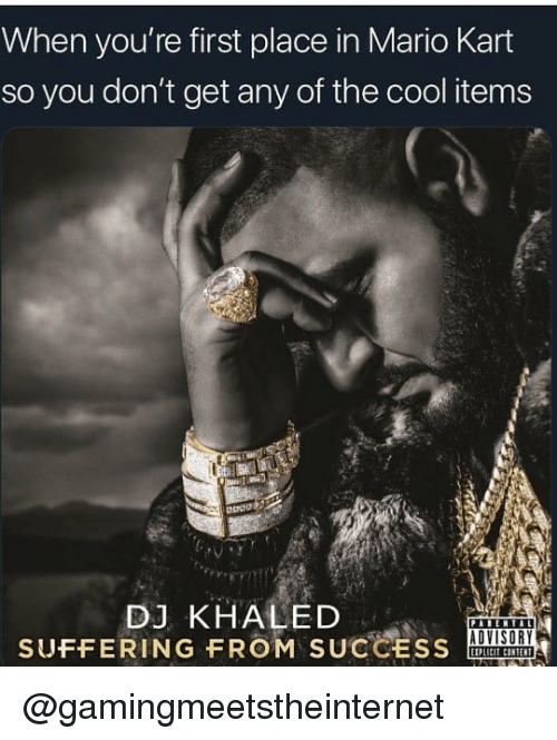 DJ Khaled: When you're first place in Mario Kart  so you don't get any of the cool items  DJ KHALED  SUFFERING FROM SUCCESS  ADVISORY @gamingmeetstheinternet