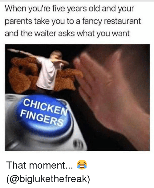 Memes, Parents, and Chicken: When you're five years old and your  parents take you to a fancy restaurant  and the waiter asks what you want  CHICKEN  FINGERS That moment... 😂 (@biglukethefreak)
