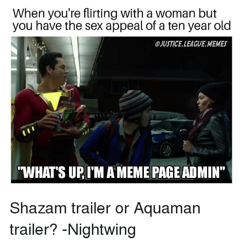 "Meme, Memes, and Sex: When you're flirting with a woman but  you have the sex appeal of a ten year old  JUSTICE.LEAGUE.MEMES  WHATS UP, I'M A MEME PAGE ADMIN"" Shazam trailer or Aquaman trailer? -Nightwing"