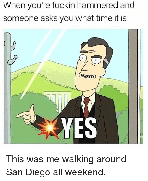 Memes, San Diego, and Time: When you're fuckin hammered and  someone asks you what time it is  YES This was me walking around San Diego all weekend.
