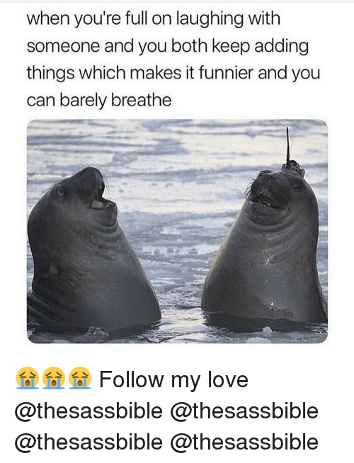Love, Memes, and 🤖: when you're full on laughing with  someone and you both keep adding  things which makes it funnier and you  can barely breathe 😭😭😭 Follow my love @thesassbible @thesassbible @thesassbible @thesassbible