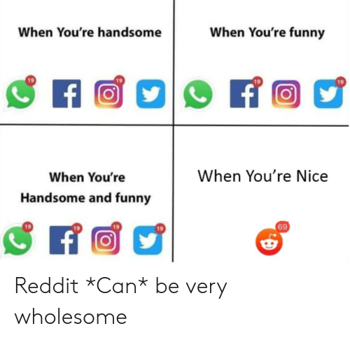 Be Very: When You're funny  When You're handsome  f  When You're Nice  When You're  Handsome and funny  69 Reddit *Can* be very wholesome