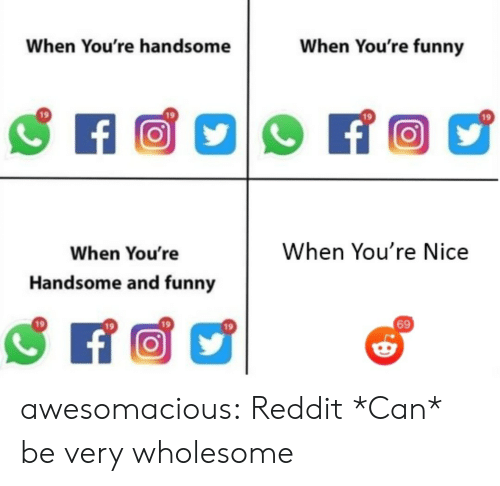Be Very: When You're funny  When You're handsome  f  When You're Nice  When You're  Handsome and funny  69 awesomacious:  Reddit *Can* be very wholesome