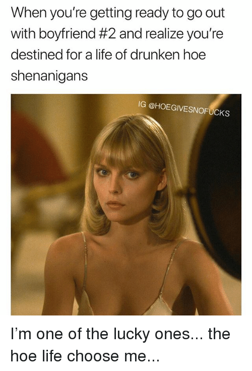 Hoe, Life, and Shenanigans: When you're getting ready to go out  with boyfriend #2 and realize you're  destined for a life of drunken hoe  shenanigans  IG @HOEGIVESNOFUCKS I'm one of the lucky ones... the hoe life choose me...