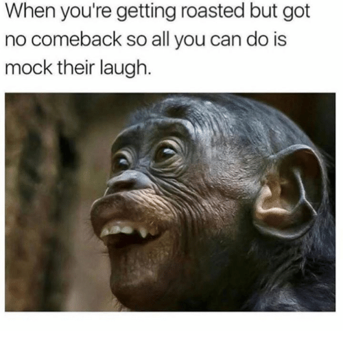 Got, Can, and All: When you're getting roasted but got  no comeback so all you can do is  mock their laugh.