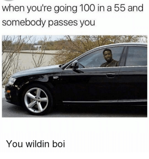 Anaconda, Wildin, and Boi: when you're going 100 in a 55 and  somebody passes you  You wildin boi