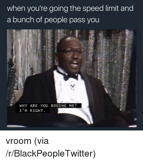 Blackpeopletwitter, Speed, and Via: when you're going the speed limit and  a bunch of people pass you  WHY ARE YOU BOOİNG ME?  I'M RIGHT <p>vroom (via /r/BlackPeopleTwitter)</p>