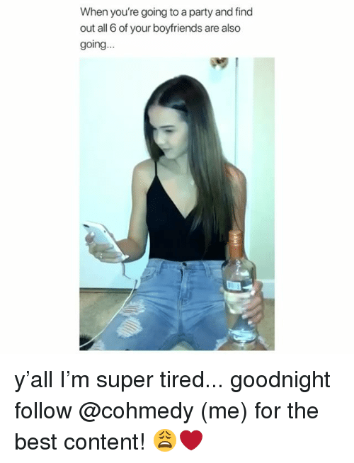 Party, Best, and Girl Memes: When you're going to a party and find  out all 6 of your boyfriends are also  going... y'all I'm super tired... goodnight follow @cohmedy (me) for the best content! 😩❤️