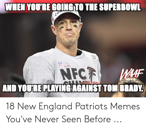 England Patriots Memes: WHEN YOU'RE GOINGTO THE SUPERBOWL  NFC  AND YOURE PLAYINGIAGAINST TOM BRADY  AAF  1073  97.7 HD-2/93.7HD-3 18 New England Patriots Memes You've Never Seen Before ...