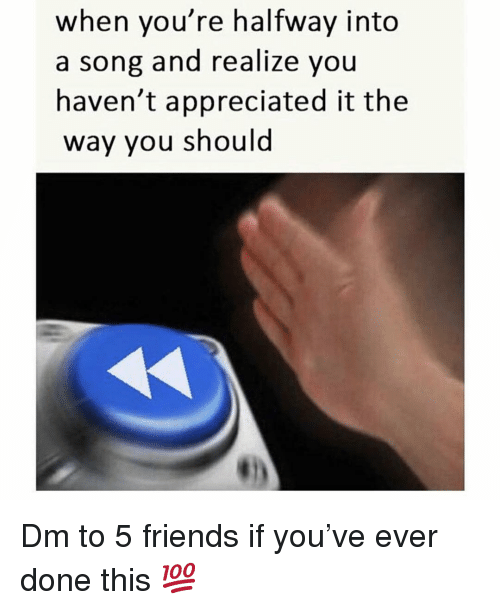 Friends, Memes, and A Song: when you're halfway into  a song and realize you  haven't appreciated it the  way you should Dm to 5 friends if you've ever done this 💯