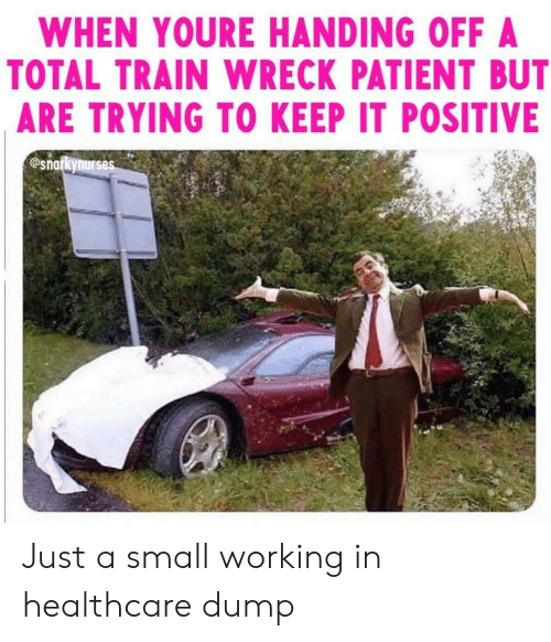 Patient, Train, and Working: WHEN YOURE HANDING OFF A  TOTAL TRAIN WRECK PATIENT BUT  ARE TRYING TO KEEP IT POSITIVE  @snarkynurses Just a small working in healthcare dump