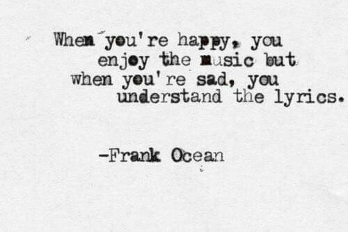 Frank Ocean: When you're happy, you  enjey the music but  when you' re sad, you  understand the lyrics.  Frank Ocean